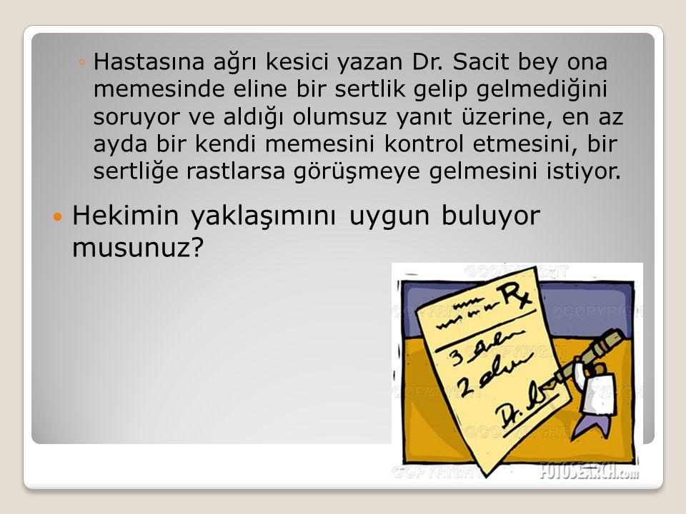 ◦Hastasına ağrı kesici yazan Dr. Sacit bey ona memesinde eline bir sertlik gelip gelmediğini soruyor ve aldığı olumsuz yanıt üzerine, en az ayda bir k