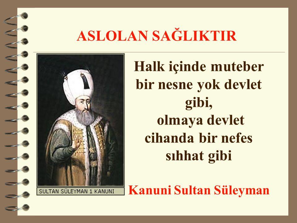 Halk içinde muteber bir nesne yok devlet gibi, olmaya devlet cihanda bir nefes sıhhat gibi Kanuni Sultan Süleyman ASLOLAN SAĞLIKTIR