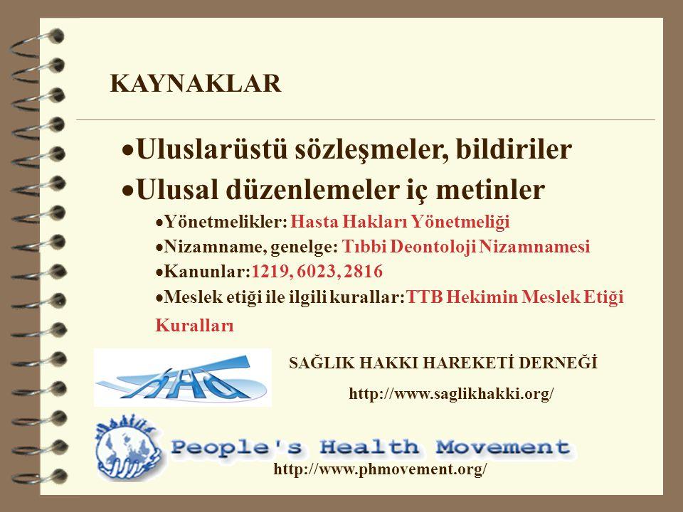  Uluslarüstü sözleşmeler, bildiriler  Ulusal düzenlemeler iç metinler  Yönetmelikler: Hasta Hakları Yönetmeliği  Nizamname, genelge: Tıbbi Deontoloji Nizamnamesi  Kanunlar:1219, 6023, 2816  Meslek etiği ile ilgili kurallar:TTB Hekimin Meslek Etiği Kuralları KAYNAKLAR http://www.phmovement.org/ SAĞLIK HAKKI HAREKETİ DERNEĞİ http://www.saglikhakki.org/