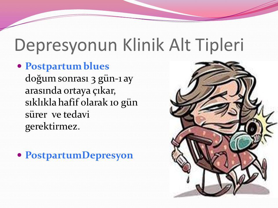 Depresyonun Klinik Alt Tipleri Postpartum blues doğum sonrası 3 gün-1 ay arasında ortaya çıkar, sıklıkla hafif olarak 10 gün sürer ve tedavi gerektirmez.