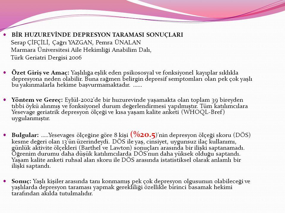 BİR HUZUREVİNDE DEPRESYON TARAMASI SONUÇLARI Serap ÇİFÇİLİ, Çağrı YAZGAN, Pemra ÜNALAN Marmara Üniversitesi Aile Hekimliği Anabilim Dalı, Türk Geriatri Dergisi 2006 Özet Giriş ve Amaç: Yaşlılığa eşlik eden psikososyal ve fonksiyonel kayıplar sıklıkla depresyona neden olabilir.