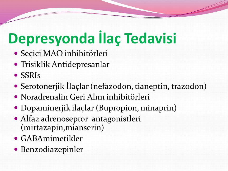 Depresyonda İlaç Tedavisi Seçici MAO inhibitörleri Trisiklik Antidepresanlar SSRIs Serotonerjik İlaçlar (nefazodon, tianeptin, trazodon) Noradrenalin Geri Alım inhibitörleri Dopaminerjik ilaçlar (Bupropion, minaprin) Alfa2 adrenoseptor antagonistleri (mirtazapin,mianserin) GABAmimetikler Benzodiazepinler