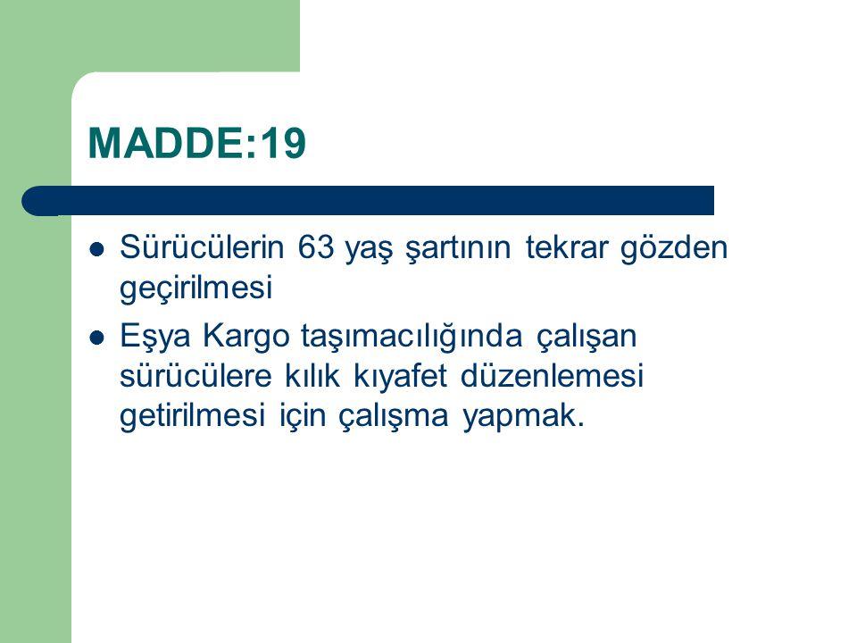 MADDE:19 Sürücülerin 63 yaş şartının tekrar gözden geçirilmesi Eşya Kargo taşımacılığında çalışan sürücülere kılık kıyafet düzenlemesi getirilmesi içi