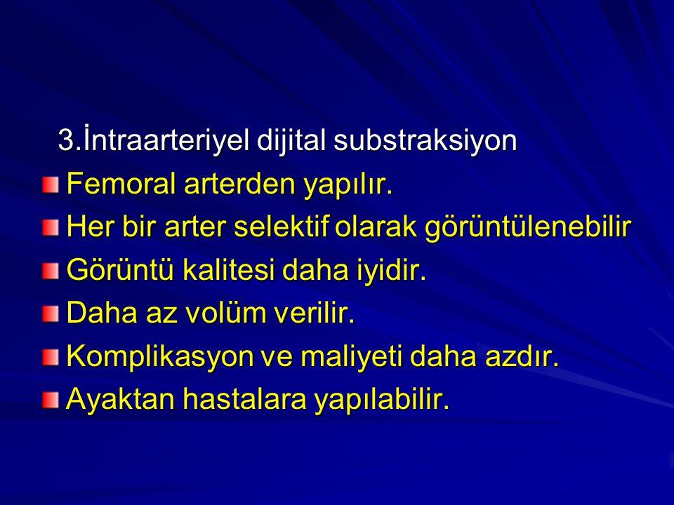 3.İntraarteriyel dijital substraksiyon 3.İntraarteriyel dijital substraksiyon Femoral arterden yapılır. Her bir arter selektif olarak görüntülenebilir