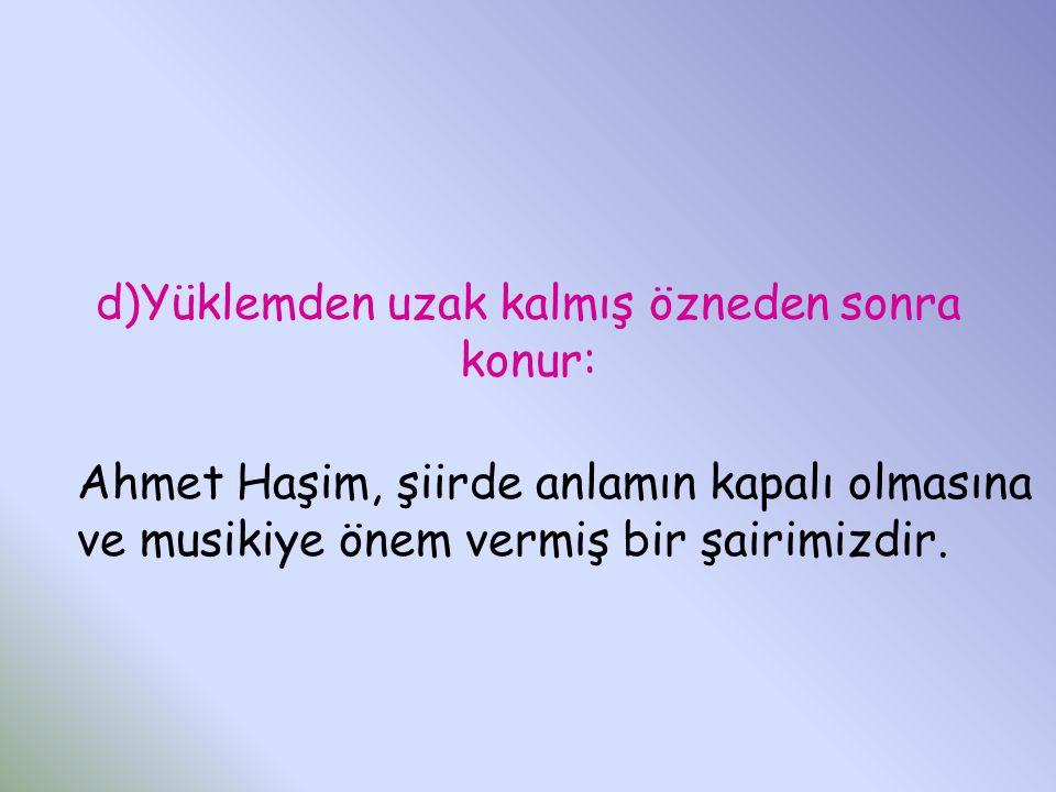 d)Yüklemden uzak kalmış özneden sonra konur: Ahmet Haşim, şiirde anlamın kapalı olmasına ve musikiye önem vermiş bir şairimizdir.