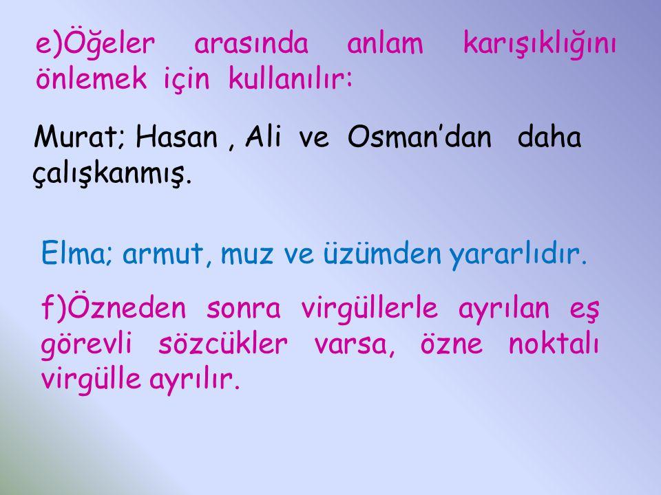 e)Öğeler arasında anlam karışıklığını önlemek için kullanılır: Murat; Hasan, Ali ve Osman'dan daha çalışkanmış. Elma; armut, muz ve üzümden yararlıdır
