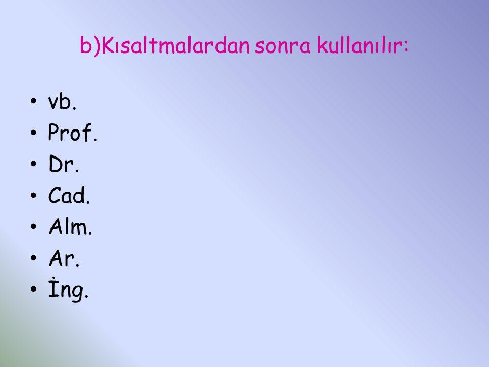 b)Kısaltmalardan sonra kullanılır: vb. Prof. Dr. Cad. Alm. Ar. İng.