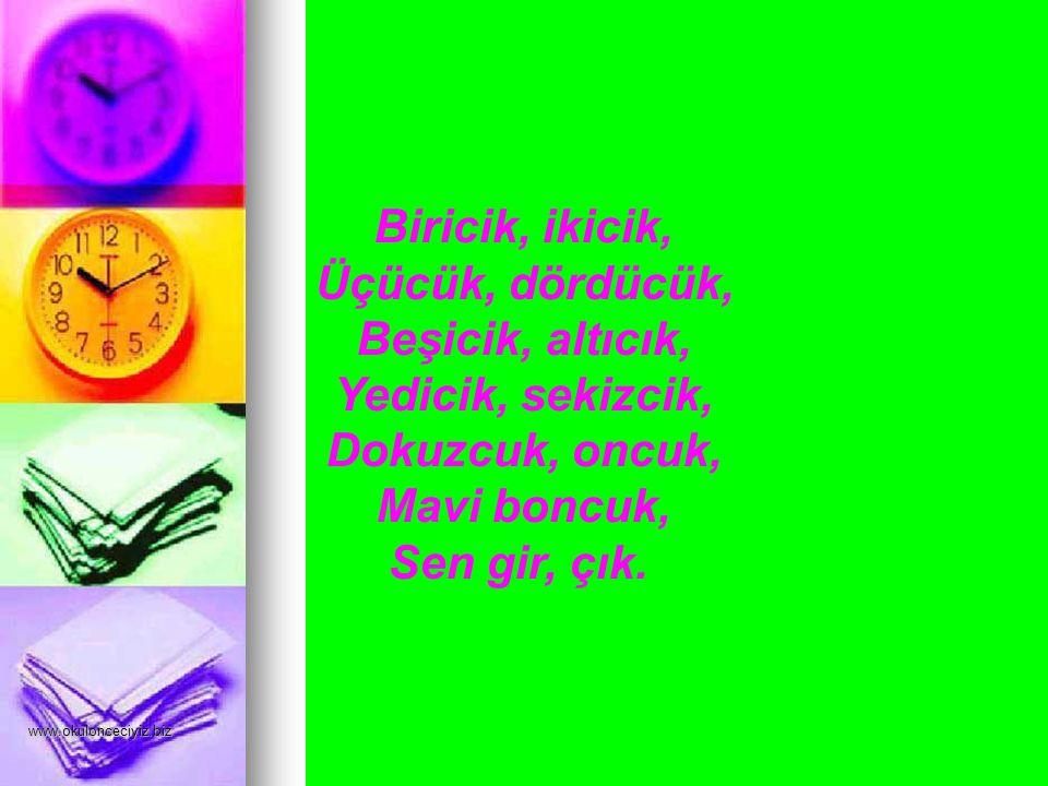 www.okulonceciyiz.biz Biricik, ikicik, Üçücük, dördücük, Beşicik, altıcık, Yedicik, sekizcik, Dokuzcuk, oncuk, Mavi boncuk, Sen gir, çık.