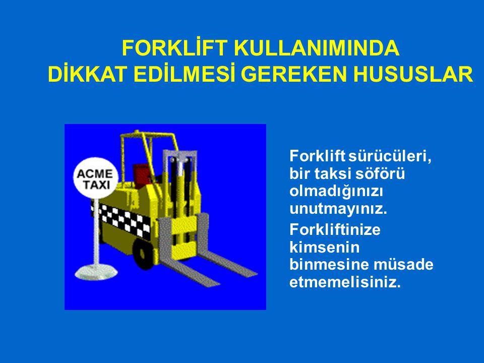 FORKLİFT KULLANIMINDA DİKKAT EDİLMESİ GEREKEN HUSUSLAR Forklift sürücüleri, bir taksi söförü olmadığınızı unutmayınız. Forkliftinize kimsenin binmesin