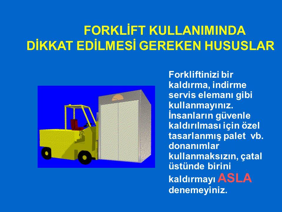 FORKLİFT KULLANIMINDA DİKKAT EDİLMESİ GEREKEN HUSUSLAR Forkliftinizi bir kaldırma, indirme servis elemanı gibi kullanmayınız. İnsanların güvenle kaldı