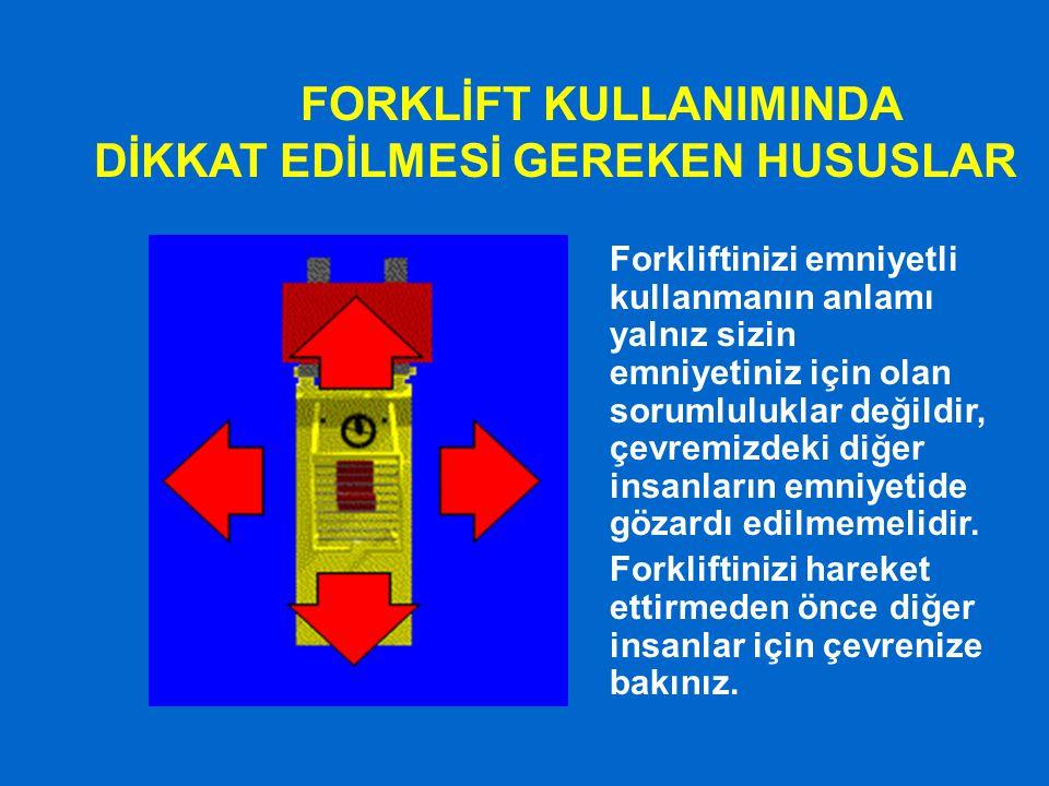 FORKLİFT KULLANIMINDA DİKKAT EDİLMESİ GEREKEN HUSUSLAR Forkliftinizi emniyetli kullanmanın anlamı yalnız sizin emniyetiniz için olan sorumluluklar değ