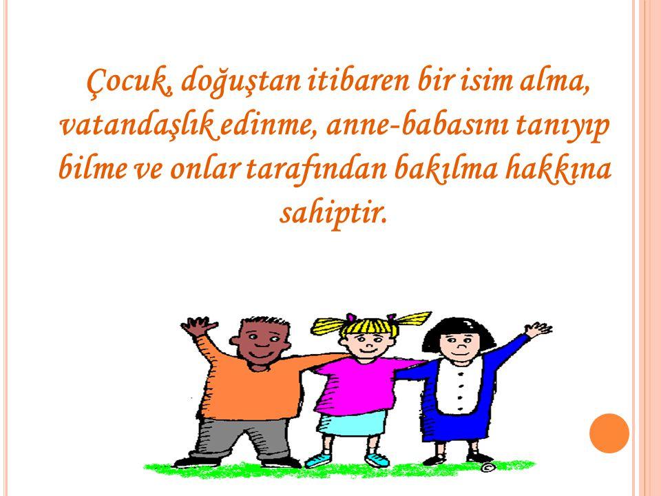 Çocuk, doğuştan itibaren bir isim alma, vatandaşlık edinme, anne-babasını tanıyıp bilme ve onlar tarafından bakılma hakkına sahiptir.