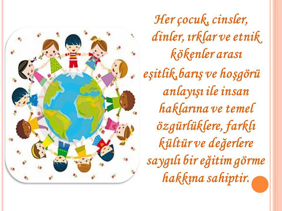 Her çocuk, cinsler, dinler, ırklar ve etnik kökenler arası eşitlik,barış ve hoşgörü anlayışı ile insan haklarına ve temel özgürlüklere, farklı kültür ve değerlere saygılı bir eğitim görme hakkına sahiptir.