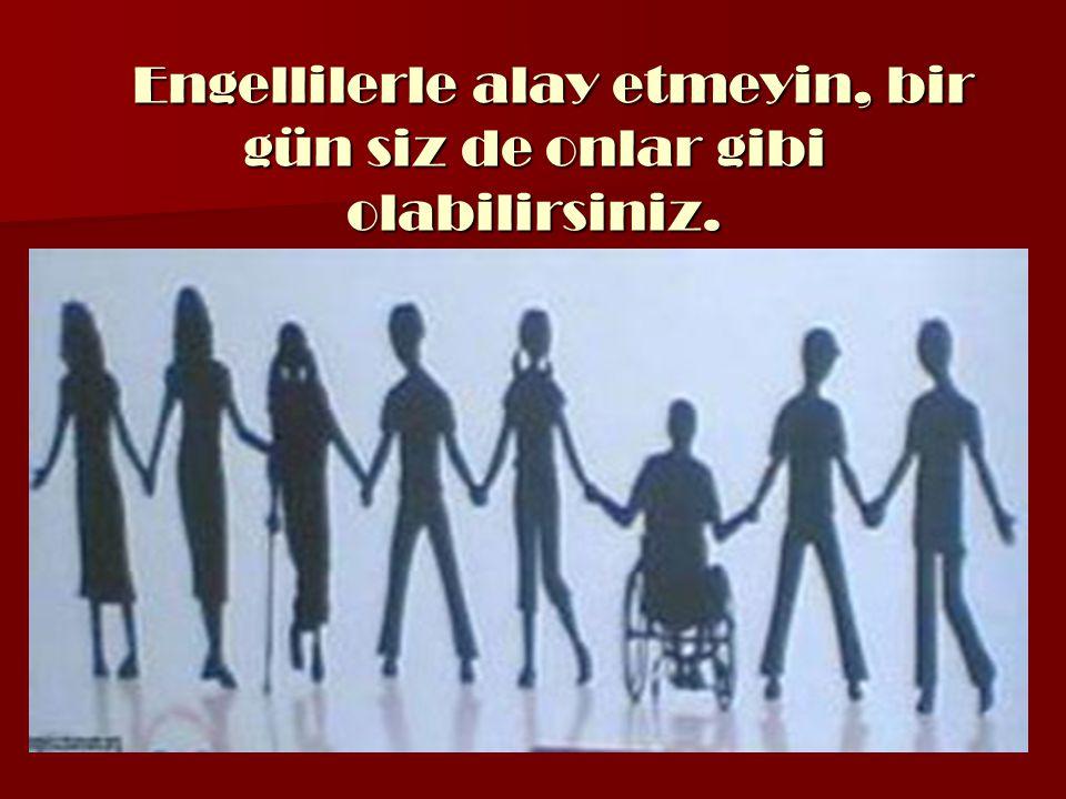 Engellilerle alay etmeyin, bir gün siz de onlar gibi olabilirsiniz. Engellilerle alay etmeyin, bir gün siz de onlar gibi olabilirsiniz.