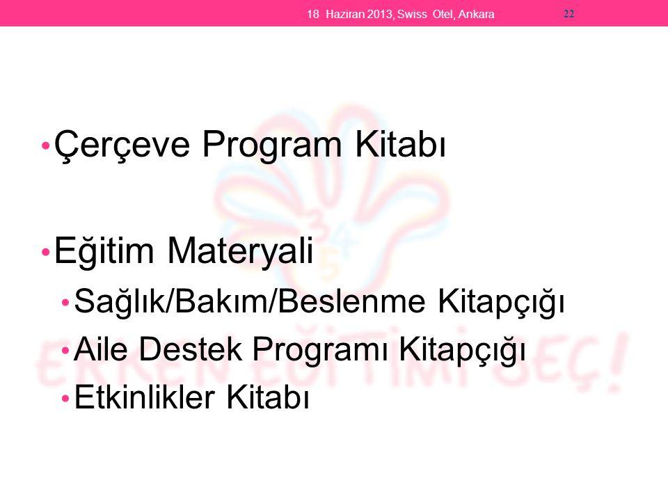 Çerçeve Program Kitabı Eğitim Materyali Sağlık/Bakım/Beslenme Kitapçığı Aile Destek Programı Kitapçığı Etkinlikler Kitabı 18 Haziran 2013, Swiss Otel, Ankara 22