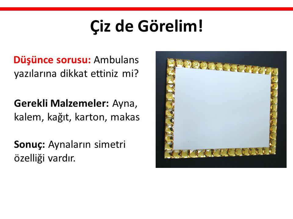 Çiz de Görelim! Düşünce sorusu: Ambulans yazılarına dikkat ettiniz mi? Gerekli Malzemeler: Ayna, kalem, kağıt, karton, makas Sonuç: Aynaların simetri