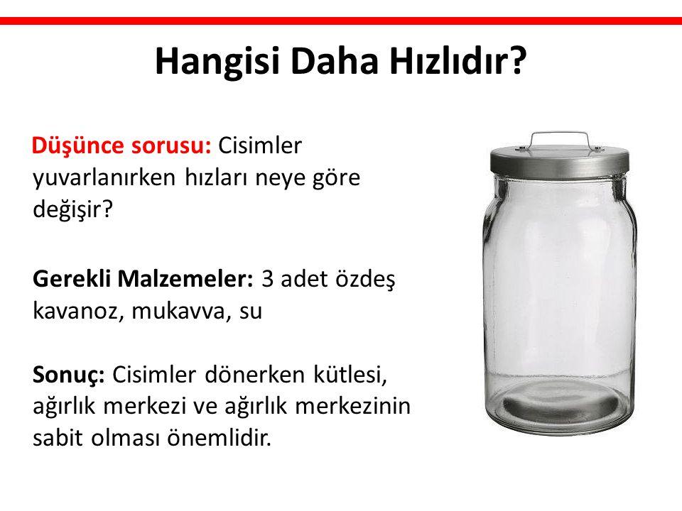 Hangisi Daha Hızlıdır? Düşünce sorusu: Cisimler yuvarlanırken hızları neye göre değişir? Gerekli Malzemeler: 3 adet özdeş kavanoz, mukavva, su Sonuç: