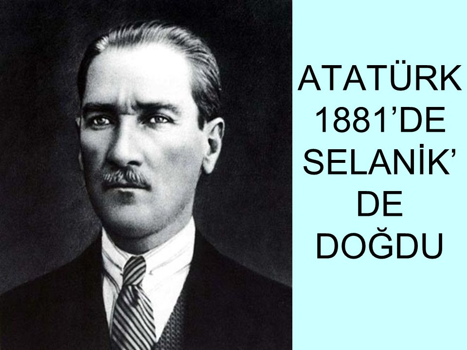 ATATÜRK 1881'DE SELANİK' DE DOĞDU