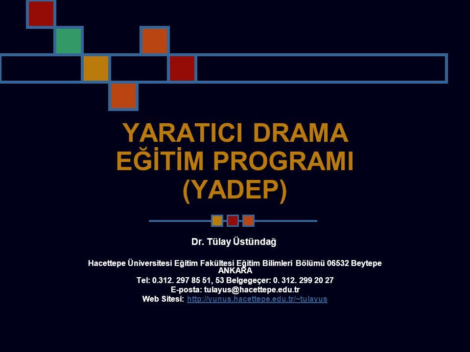 YARATICI DRAMA EĞİTİM PROGRAMI (YADEP) Dr. Tülay Üstündağ Hacettepe Üniversitesi Eğitim Fakültesi Eğitim Bilimleri Bölümü 06532 Beytepe ANKARA Tel: 0.