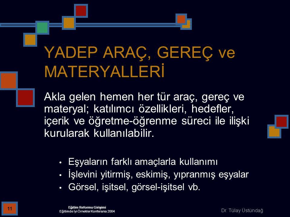 Dr. Tülay Üstündağ Eğitim Reformu Girişimi Eğitimde İyi Örnekler Konferansı 2004 11 YADEP ARAÇ, GEREÇ ve MATERYALLERİ Akla gelen hemen her tür araç, g