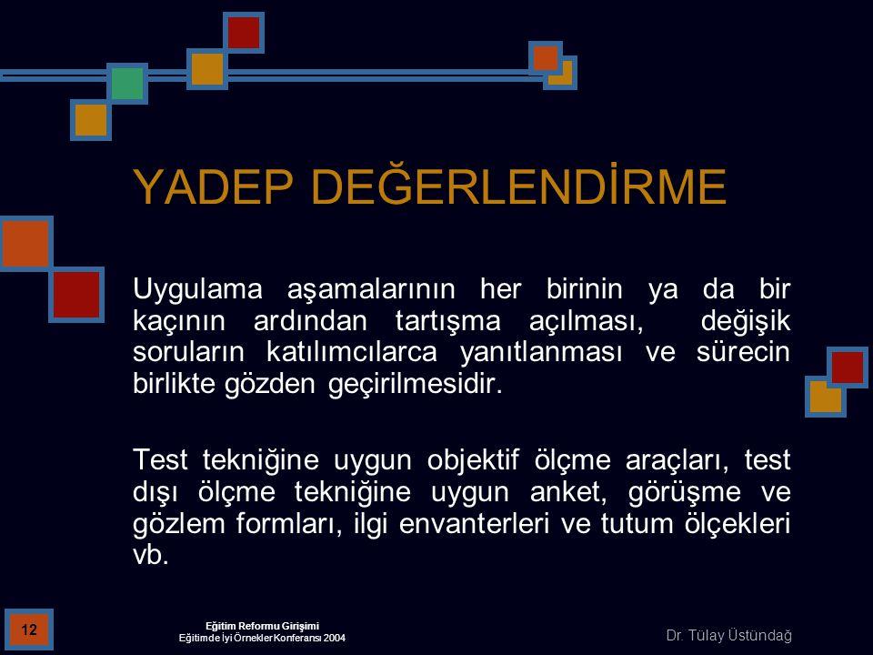 Dr. Tülay Üstündağ Eğitim Reformu Girişimi Eğitimde İyi Örnekler Konferansı 2004 12 YADEP DEĞERLENDİRME Uygulama aşamalarının her birinin ya da bir ka