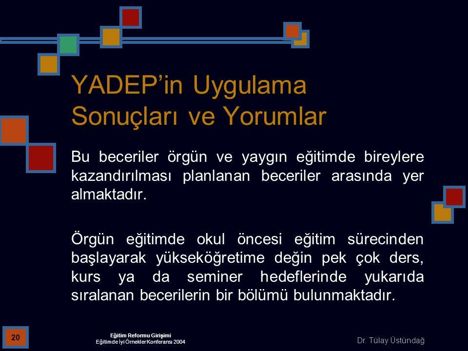 Dr. Tülay Üstündağ Eğitim Reformu Girişimi Eğitimde İyi Örnekler Konferansı 2004 20 YADEP'in Uygulama Sonuçları ve Yorumlar Bu beceriler örgün ve yayg
