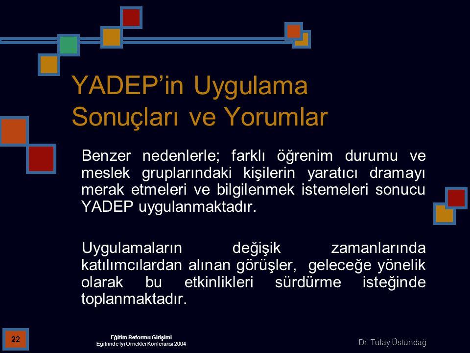 Dr. Tülay Üstündağ Eğitim Reformu Girişimi Eğitimde İyi Örnekler Konferansı 2004 22 YADEP'in Uygulama Sonuçları ve Yorumlar Benzer nedenlerle; farklı