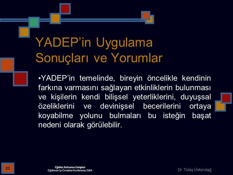 Dr. Tülay Üstündağ Eğitim Reformu Girişimi Eğitimde İyi Örnekler Konferansı 2004 23 YADEP'in Uygulama Sonuçları ve Yorumlar YADEP'in temelinde, bireyi