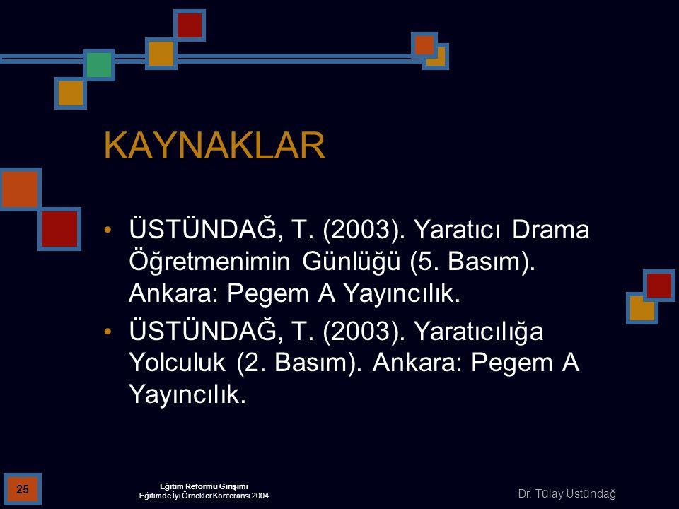 Dr. Tülay Üstündağ Eğitim Reformu Girişimi Eğitimde İyi Örnekler Konferansı 2004 25 KAYNAKLAR ÜSTÜNDAĞ, T. (2003). Yaratıcı Drama Öğretmenimin Günlüğü