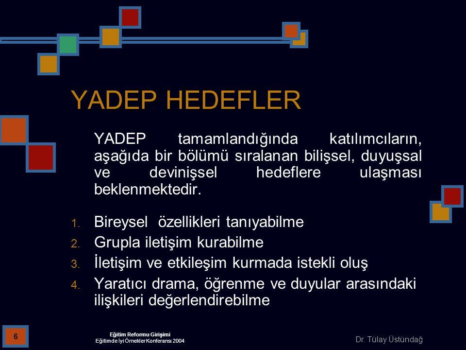 Dr. Tülay Üstündağ Eğitim Reformu Girişimi Eğitimde İyi Örnekler Konferansı 2004 6 YADEP HEDEFLER YADEP tamamlandığında katılımcıların, aşağıda bir bö