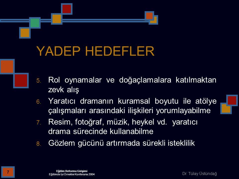 Dr. Tülay Üstündağ Eğitim Reformu Girişimi Eğitimde İyi Örnekler Konferansı 2004 7 YADEP HEDEFLER 5. Rol oynamalar ve doğaçlamalara katılmaktan zevk a