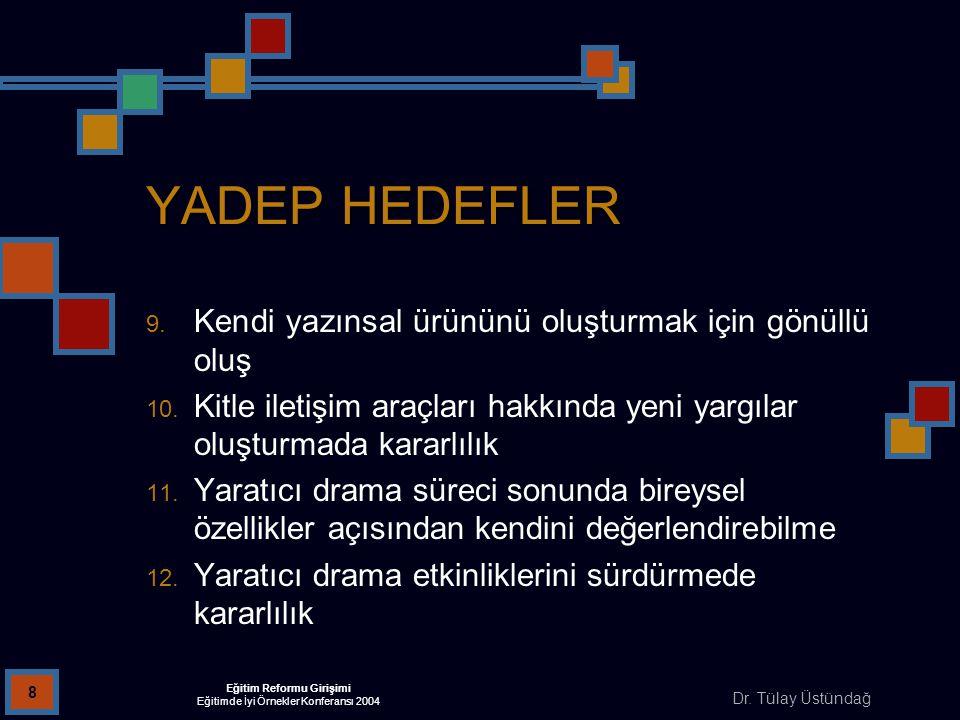 Dr. Tülay Üstündağ Eğitim Reformu Girişimi Eğitimde İyi Örnekler Konferansı 2004 8 YADEP HEDEFLER 9. Kendi yazınsal ürününü oluşturmak için gönüllü ol