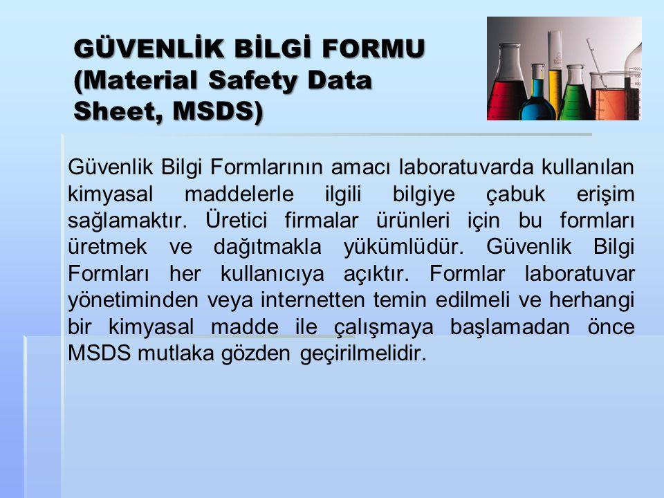 GÜVENLİK BİLGİ FORMU (Material Safety Data Sheet, MSDS) Güvenlik Bilgi Formlarının amacı laboratuvarda kullanılan kimyasal maddelerle ilgili bilgiye çabuk erişim sağlamaktır.
