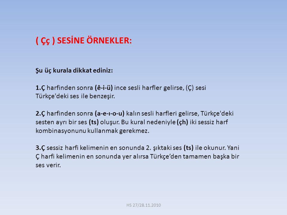 ( Çç ) SESİNE ÖRNEKLER: Şu üç kurala dikkat ediniz: 1.Ç harfinden sonra (ê-i-ü) ince sesli harfler gelirse, (Ç) sesi Türkçe'deki ses ile benzeşir. 2.Ç