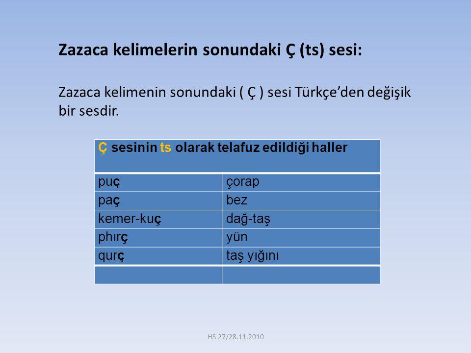 Zazaca kelimelerin sonundaki Ç (ts) sesi: Zazaca kelimenin sonundaki ( Ç ) sesi Türkçe'den değişik bir sesdir. Ç sesinin ts olarak telafuz edildiği ha
