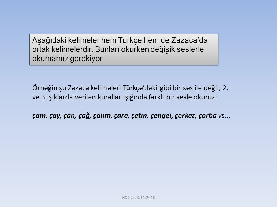 Aşağıdaki kelimeler hem Türkçe hem de Zazaca'da ortak kelimelerdir. Bunları okurken değişik seslerle okumamız gerekiyor. Örneğin şu Zazaca kelimeleri