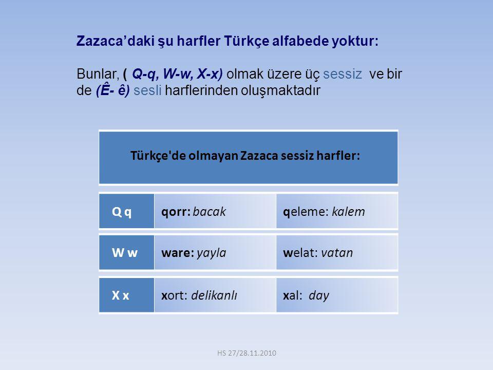 Türkçe'de olmayan Zazaca sessiz harfler: Zazaca'daki şu harfler Türkçe alfabede yoktur: Bunlar, ( Q-q, W-w, X-x) olmak üzere üç sessiz ve bir de (Ê- ê