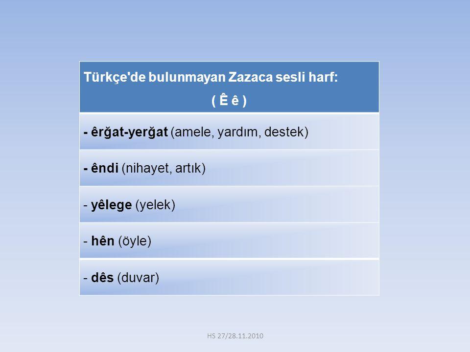 Türkçe'de bulunmayan Zazaca sesli harf: ( Ê ê ) - êrğat-yerğat (amele, yardım, destek) - êndi (nihayet, artık) - yêlege (yelek) - hên (öyle) - dês (du