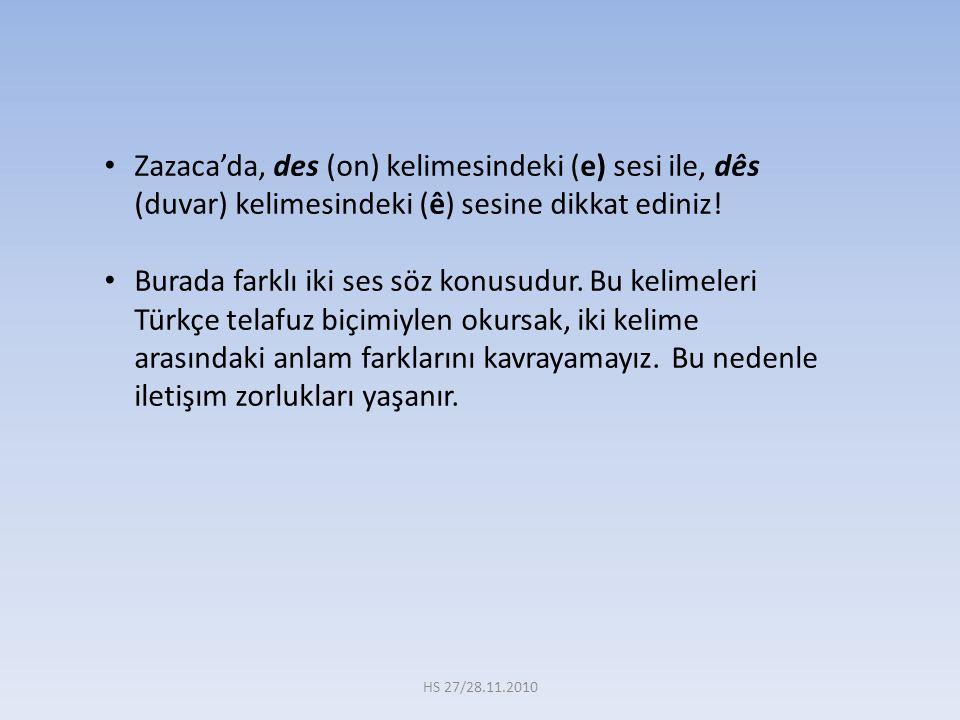 Zazaca'da, des (on) kelimesindeki (e) sesi ile, dês (duvar) kelimesindeki (ê) sesine dikkat ediniz! Burada farklı iki ses söz konusudur. Bu kelimeleri