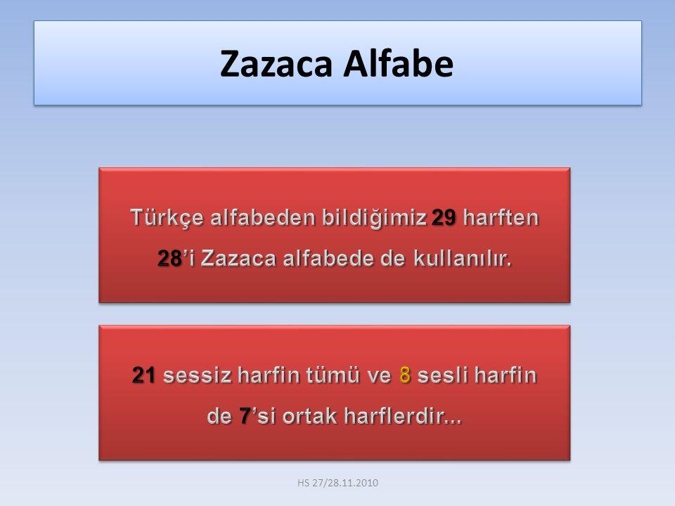 Türkçe ile aynı olan 21 sessiz ve 7 sesli harfler şunlardır a, b, c, ç, d, e, f, g, ğ, h, ı, i, j, k, l, m, n, o, p, r, s, ş, t, u, ü, v, y, z Zazaca Alfabe HS 27/28.11.2010