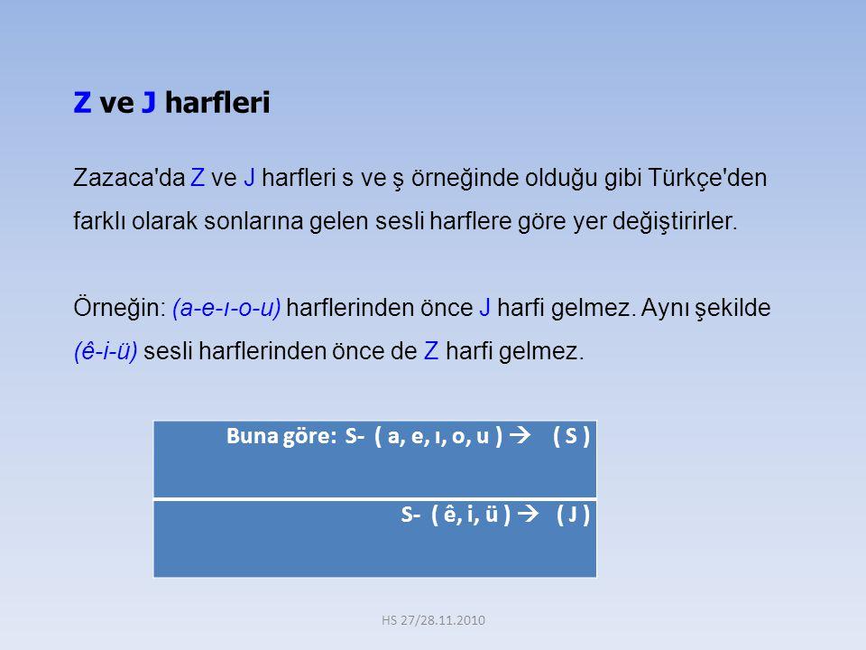 Buna göre: S- ( a, e, ı, o, u )  ( S ) S- ( ê, i, ü )  ( J ) Z ve J harfleri Zazaca da Z ve J harfleri s ve ş örneğinde olduğu gibi Türkçe den farklı olarak sonlarına gelen sesli harflere göre yer değiştirirler.