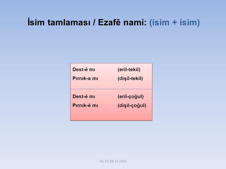 İsim tamlaması / Ezafê nami: (isim + isim) Dest-ê mı(eril-tekil) Pırnık-a mı(dişil-tekil) Dest-ê mı(eril-çoğul) Pırnık-ê mı(dişil-çoğul) Dest-ê mı(eri