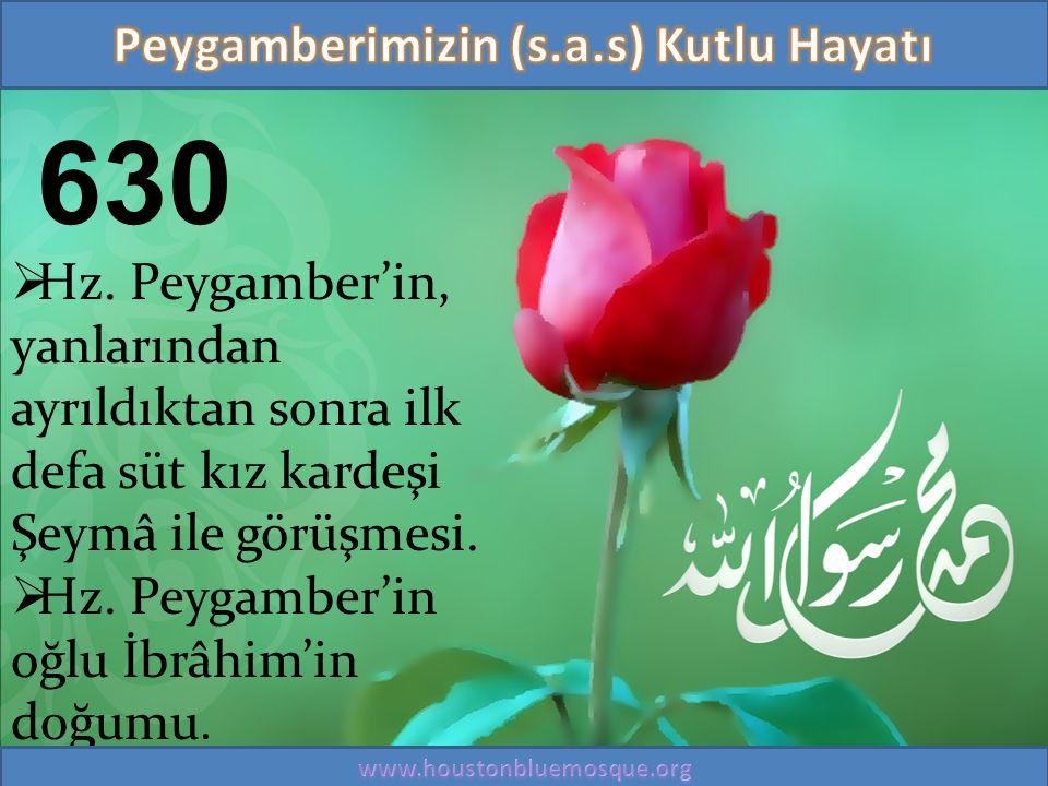 630  Hz. Peygamber'in, yanlarından ayrıldıktan sonra ilk defa süt kız kardeşi Şeymâ ile görüşmesi.  Hz. Peygamber'in oğlu İbrâhim'in doğumu.