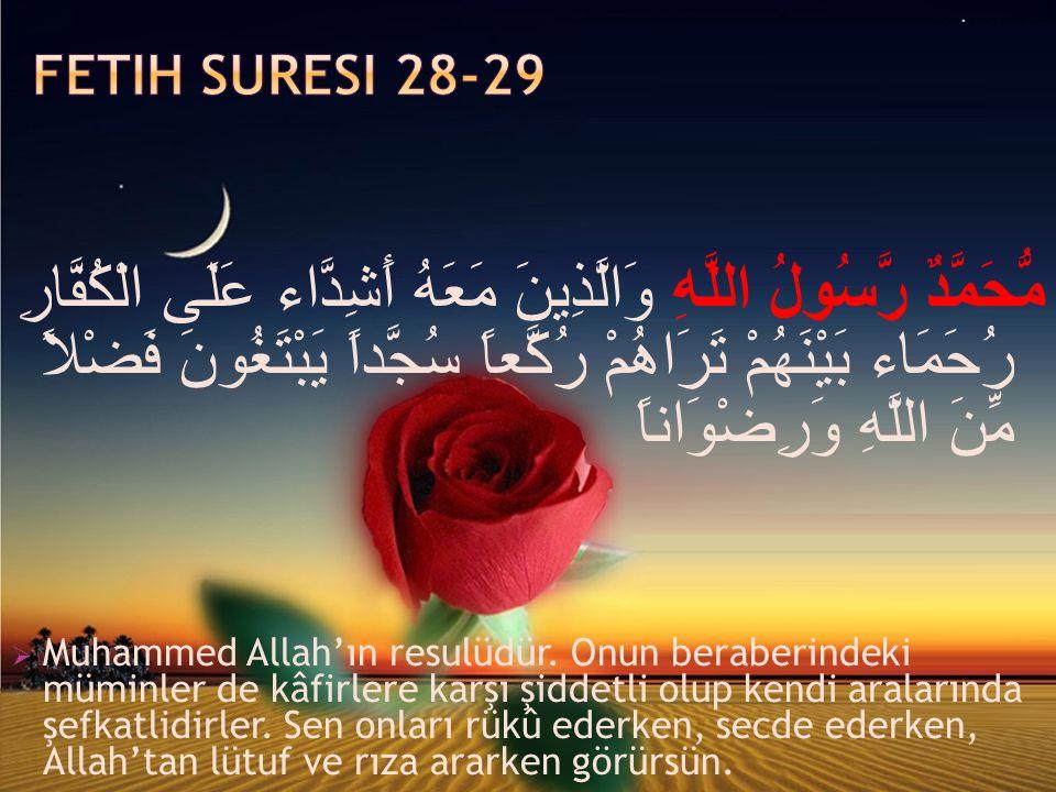 مُّحَمَّدٌ رَّسُولُ اللَّهِ وَالَّذِينَ مَعَهُ أَشِدَّاء عَلَى الْكُفَّارِ رُحَمَاء بَيْنَهُمْ تَرَاهُمْ رُكَّعاً سُجَّداً يَبْتَغُونَ فَضْلاً مِّنَ اللَّهِ وَرِضْوَاناً  Muhammed Allah'ın resulüdür.