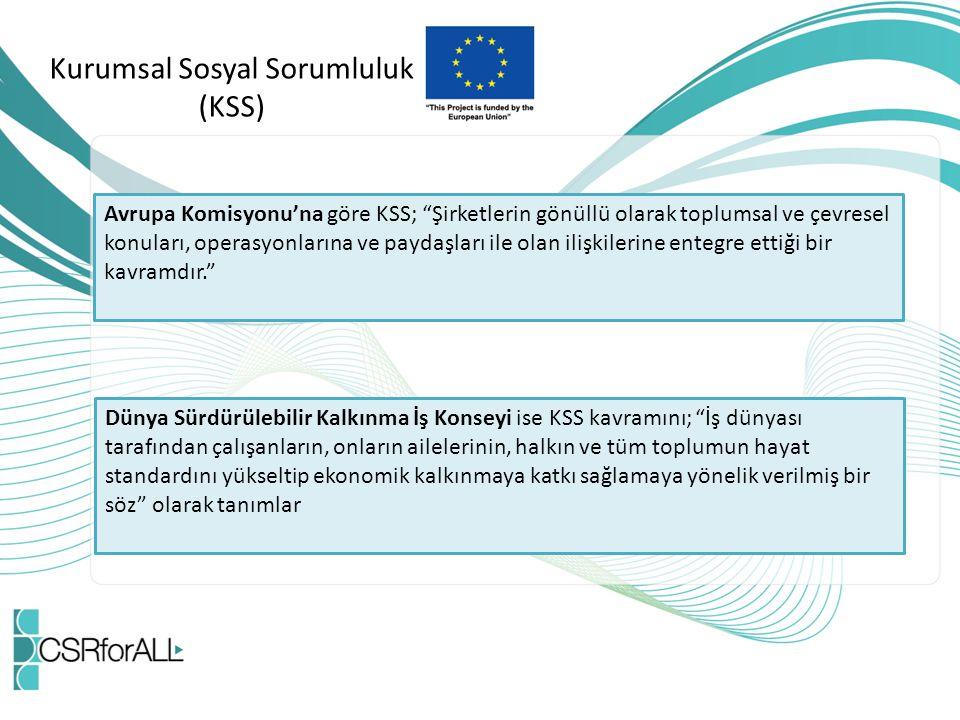 Kurumsal Sosyal Sorumluluk (KSS) Avrupa Komisyonu'na göre KSS; Şirketlerin gönüllü olarak toplumsal ve çevresel konuları, operasyonlarına ve paydaşları ile olan ilişkilerine entegre ettiği bir kavramdır. Dünya Sürdürülebilir Kalkınma İş Konseyi ise KSS kavramını; İş dünyası tarafından çalışanların, onların ailelerinin, halkın ve tüm toplumun hayat standardını yükseltip ekonomik kalkınmaya katkı sağlamaya yönelik verilmiş bir söz olarak tanımlar