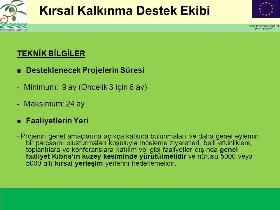 Kırsal Kalkınma Destek Ekibi Kıbrıs Türk toplumu için AB yardım programı TEKNİK BİLGİLER n Desteklenecek Projelerin Süresi - Minimum: 9 ay (Öncelik 3 için 6 ay) - Maksimum: 24 ay n Faaliyetlerin Yeri - Projenin genel amaçlarına açıkça katkıda bulunmaları ve daha genel eylemin bir parçasını oluşturmaları koşuluyla inceleme ziyaretleri, belli etkinliklere, toplantılara ve konferanslara katılım vb.