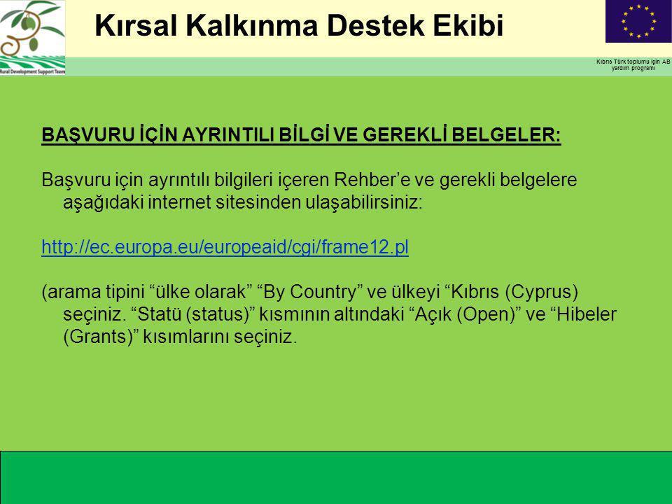 Kırsal Kalkınma Destek Ekibi Kıbrıs Türk toplumu için AB yardım programı BAŞVURU İÇİN AYRINTILI BİLGİ VE GEREKLİ BELGELER: Başvuru için ayrıntılı bilgileri içeren Rehber'e ve gerekli belgelere aşağıdaki internet sitesinden ulaşabilirsiniz: http://ec.europa.eu/europeaid/cgi/frame12.pl (arama tipini ülke olarak By Country ve ülkeyi Kıbrıs (Cyprus) seçiniz.