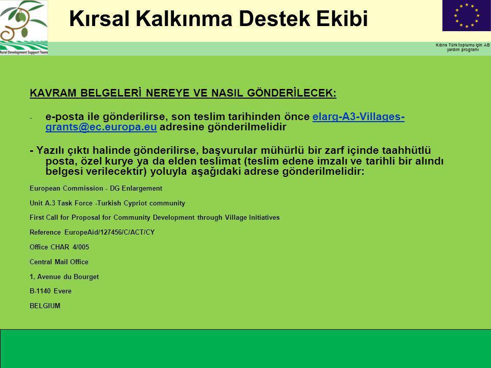 Kırsal Kalkınma Destek Ekibi Kıbrıs Türk toplumu için AB yardım programı KAVRAM BELGELERİ NEREYE VE NASIL GÖNDERİLECEK: - e-posta ile gönderilirse, son teslim tarihinden önce elarg-A3-Villages- grants@ec.europa.eu adresine gönderilmelidirelarg-A3-Villages- grants@ec.europa.eu - Yazılı çıktı halinde gönderilirse, başvurular mühürlü bir zarf içinde taahhütlü posta, özel kurye ya da elden teslimat (teslim edene imzalı ve tarihli bir alındı belgesi verilecektir) yoluyla aşağıdaki adrese gönderilmelidir: European Commission - DG Enlargement Unit A.3 Task Force -Turkish Cypriot community First Call for Proposal for Community Development through Village Initiatives Reference EuropeAid/127456/C/ACT/CY Office CHAR 4/005 Central Mail Office 1, Avenue du Bourget B-1140 Evere BELGIUM