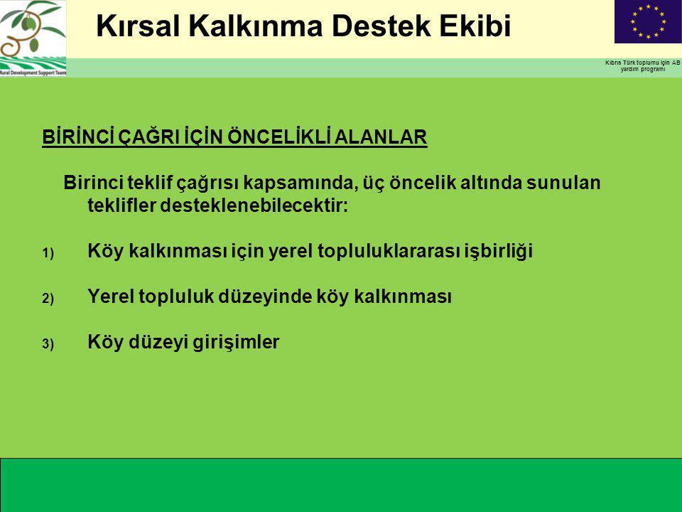Kırsal Kalkınma Destek Ekibi Kıbrıs Türk toplumu için AB yardım programı BİRİNCİ ÇAĞRI İÇİN ÖNCELİKLİ ALANLAR Birinci teklif çağrısı kapsamında, üç öncelik altında sunulan teklifler desteklenebilecektir: 1) Köy kalkınması için yerel topluluklararası işbirliği 2) Yerel topluluk düzeyinde köy kalkınması 3) Köy düzeyi girişimler