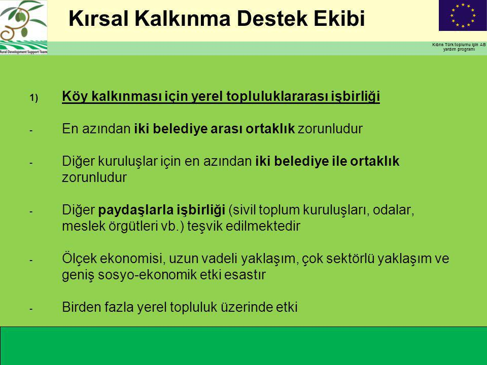 Kırsal Kalkınma Destek Ekibi Kıbrıs Türk toplumu için AB yardım programı 1) Köy kalkınması için yerel topluluklararası işbirliği - En azından iki belediye arası ortaklık zorunludur - Diğer kuruluşlar için en azından iki belediye ile ortaklık zorunludur - Diğer paydaşlarla işbirliği (sivil toplum kuruluşları, odalar, meslek örgütleri vb.) teşvik edilmektedir - Ölçek ekonomisi, uzun vadeli yaklaşım, çok sektörlü yaklaşım ve geniş sosyo-ekonomik etki esastır - Birden fazla yerel topluluk üzerinde etki